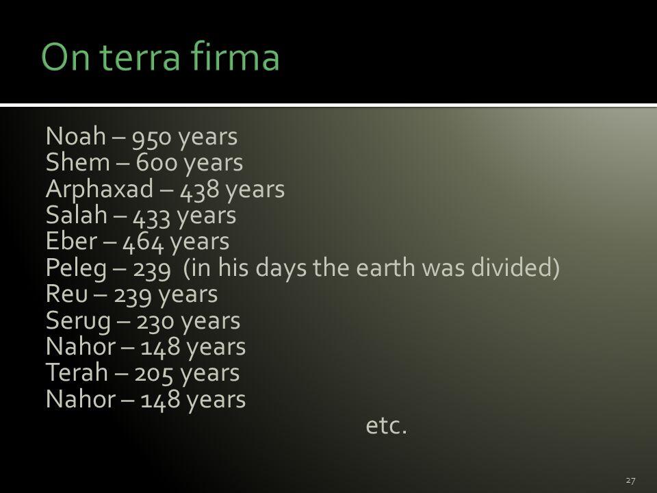 Noah – 950 years Shem – 600 years Arphaxad – 438 years Salah – 433 years Eber – 464 years Peleg – 239 (in his days the earth was divided) Reu – 239 years Serug – 230 years Nahor – 148 years Terah – 205 years Nahor – 148 years etc.
