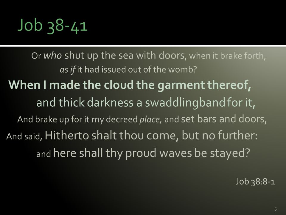 Or who shut up the sea with doors, when it brake forth, as if it had issued out of the womb? When I made the cloud the garment thereof, and thick dark