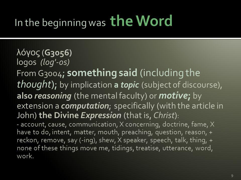λόγος (G3056) logos (log -os) From G3004 ; something said (including the thought); by implication a topic (subject of discourse), also reasoning (the mental faculty) or motive; by extension a computation; specifically (with the article in John) the Divine Expression (that is, Christ) : - account, cause, communication, X concerning, doctrine, fame, X have to do, intent, matter, mouth, preaching, question, reason, + reckon, remove, say (-ing), shew, X speaker, speech, talk, thing, + none of these things move me, tidings, treatise, utterance, word, work.