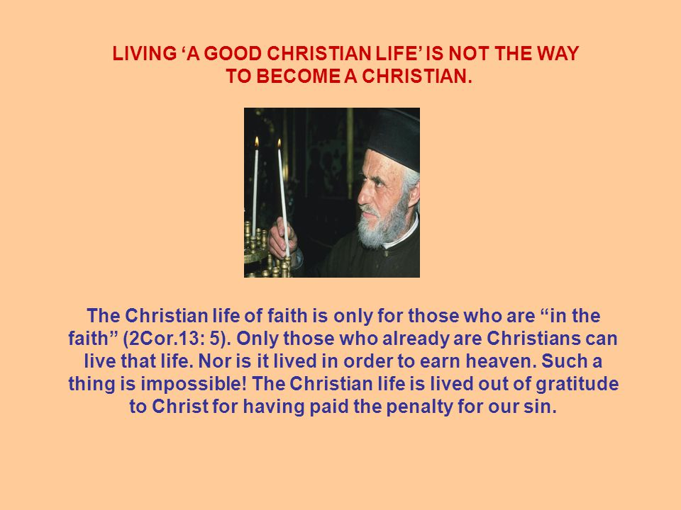 LIVING 'A GOOD CHRISTIAN LIFE' IS NOT THE WAY TO BECOME A CHRISTIAN.
