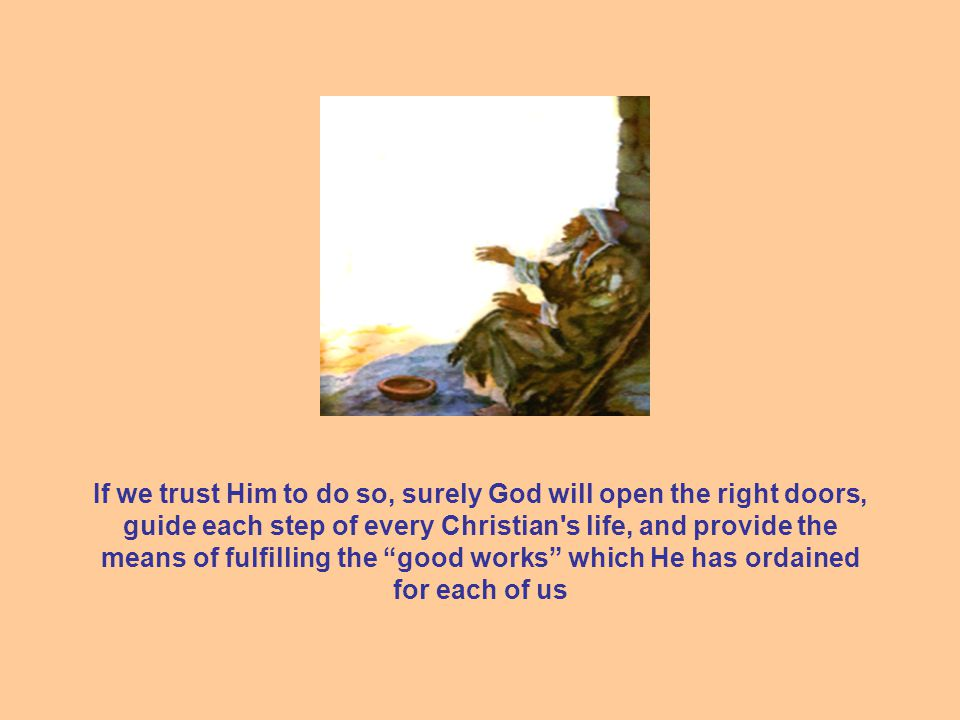 If we trust Him to do so, surely God will open the right doors, guide each step of every Christian s life, and provide the means of fulfilling the good works which He has ordained for each of us
