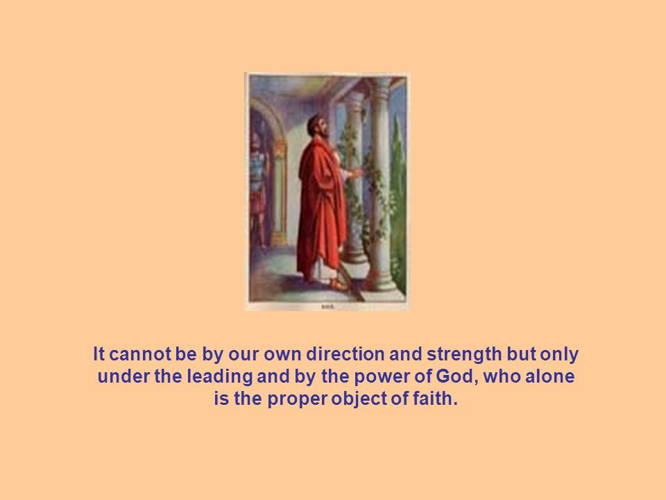 It cannot be by our own direction and strength but only under the leading and by the power of God, who alone is the proper object of faith.