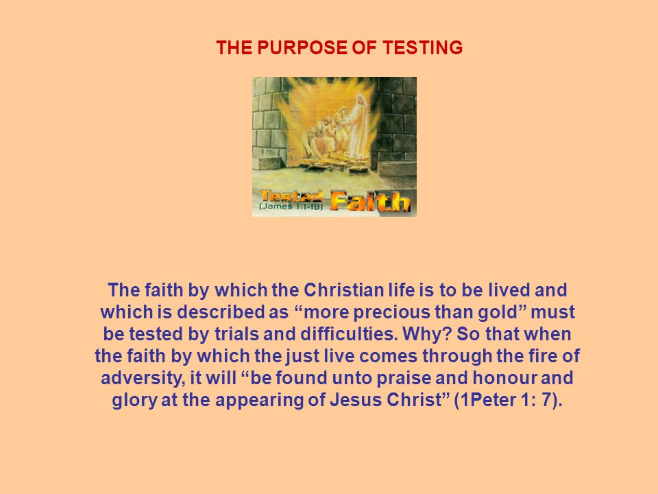 THE PURPOSE OF TESTING The faith by which the Christian life is to be lived and which is described as more precious than gold must be tested by trials and difficulties.