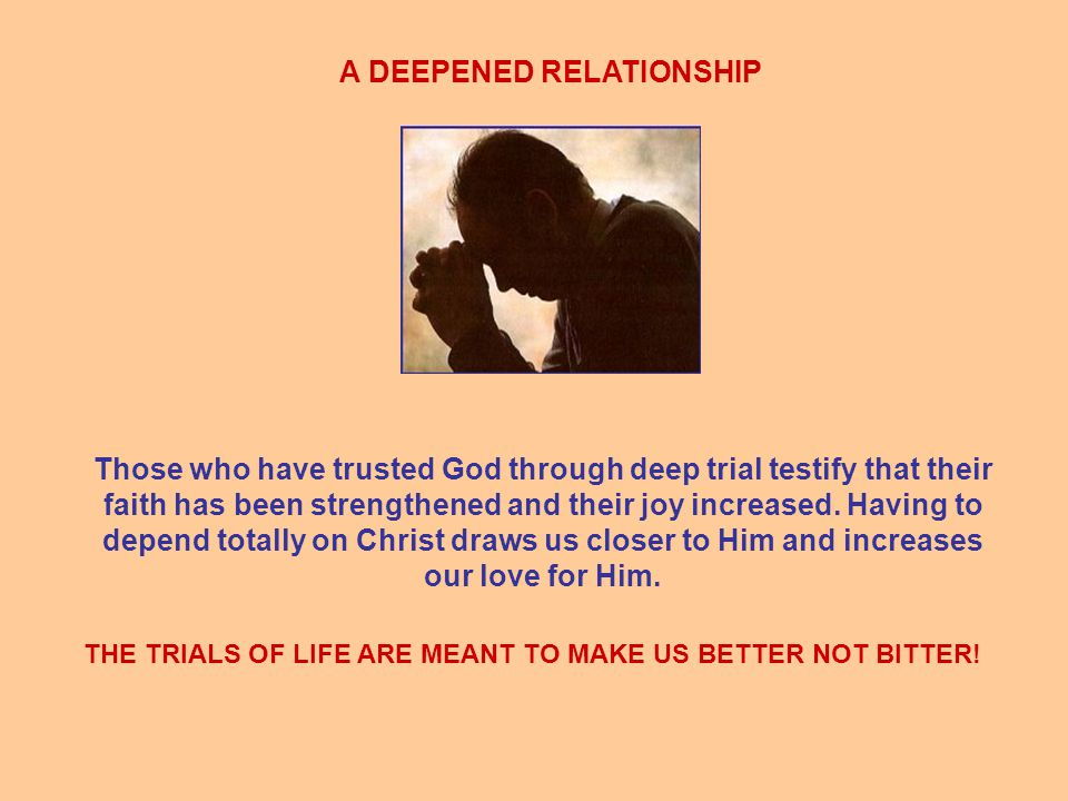 A DEEPENED RELATIONSHIP Those who have trusted God through deep trial testify that their faith has been strengthened and their joy increased.
