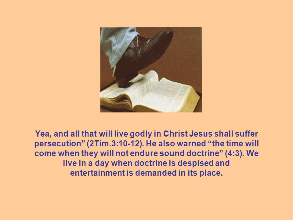 Yea, and all that will live godly in Christ Jesus shall suffer persecution (2Tim.3:10-12).
