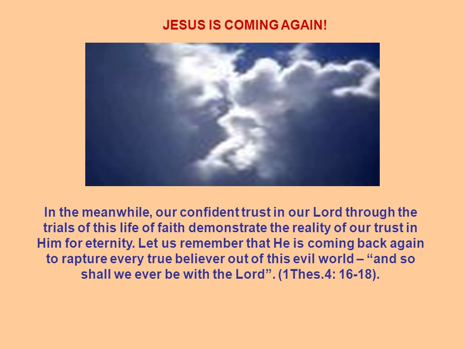 JESUS IS COMING AGAIN! In the meanwhile, our confident trust in our Lord through the trials of this life of faith demonstrate the reality of our trust