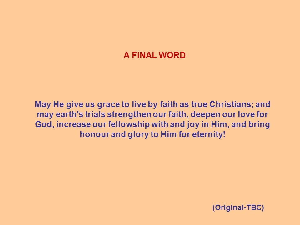 A FINAL WORD May He give us grace to live by faith as true Christians; and may earth s trials strengthen our faith, deepen our love for God, increase our fellowship with and joy in Him, and bring honour and glory to Him for eternity.