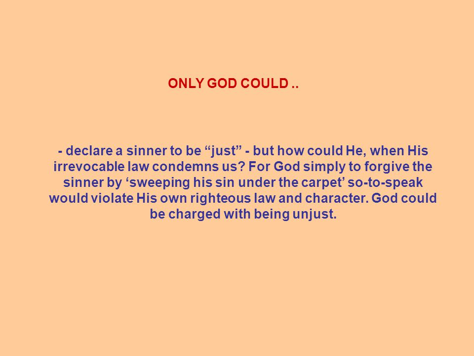 - declare a sinner to be just - but how could He, when His irrevocable law condemns us.