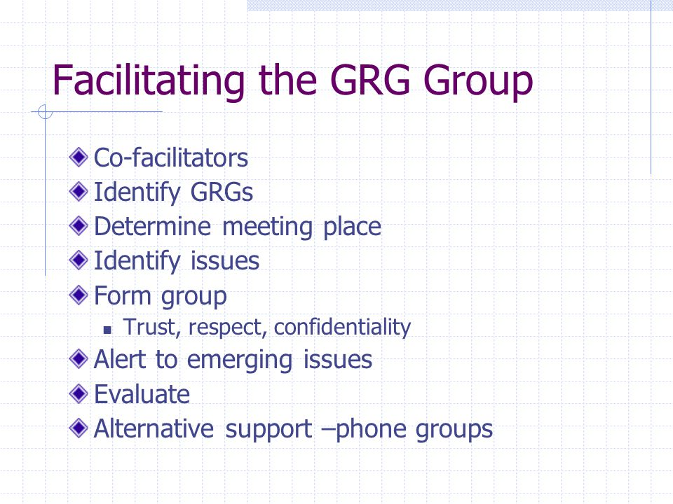 Facilitating the GRG Group Co-facilitators Identify GRGs Determine meeting place Identify issues Form group Trust, respect, confidentiality Alert to e