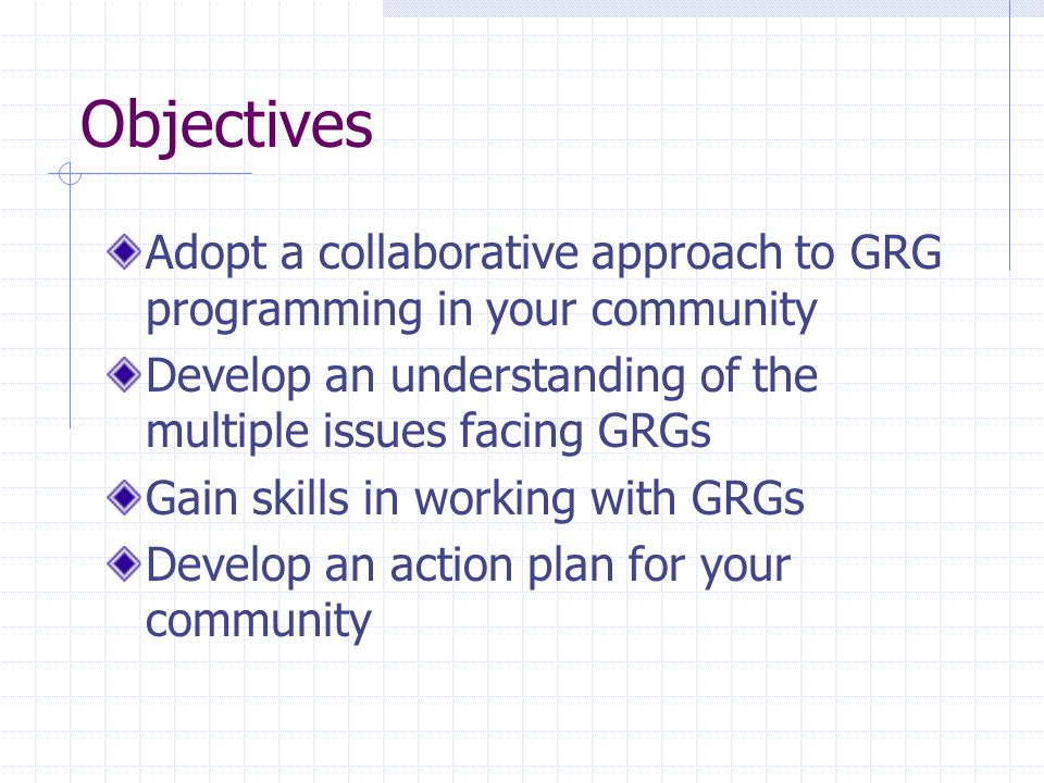 Objectives Adopt a collaborative approach to GRG programming in your community Develop an understanding of the multiple issues facing GRGs Gain skills in working with GRGs Develop an action plan for your community