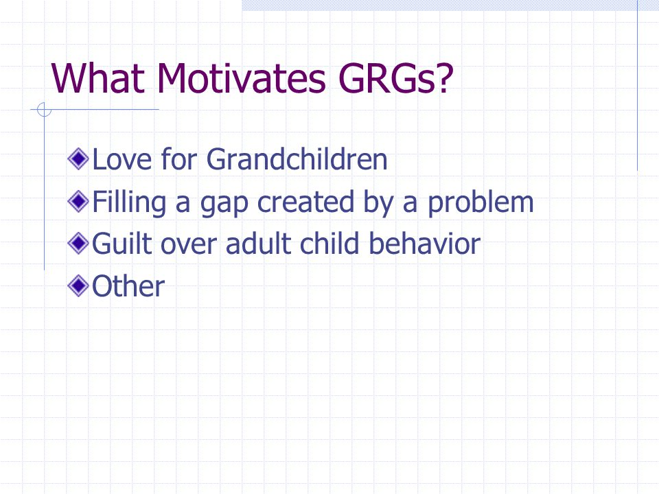What Motivates GRGs? Love for Grandchildren Filling a gap created by a problem Guilt over adult child behavior Other