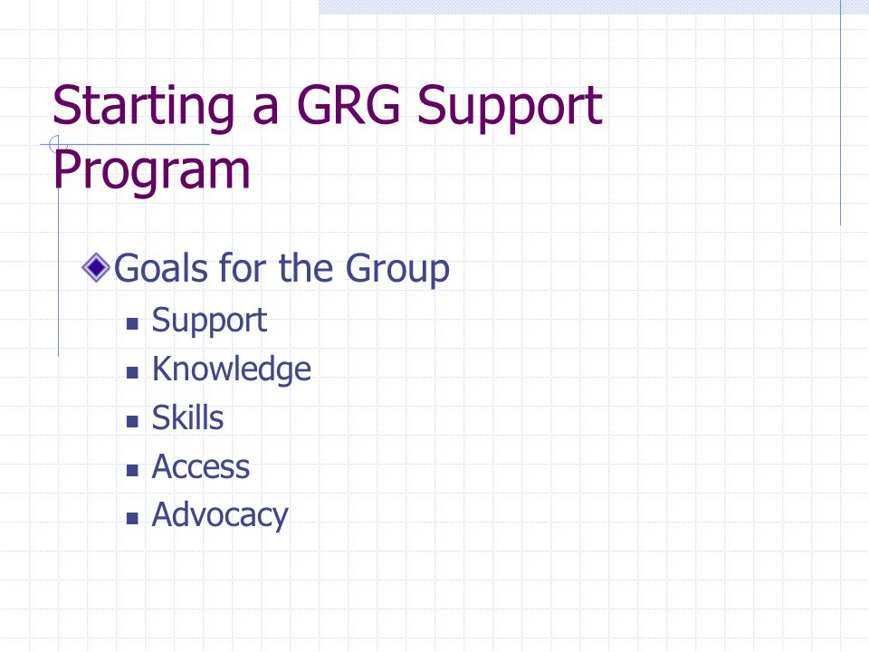 Starting a GRG Support Program Goals for the Group Support Knowledge Skills Access Advocacy