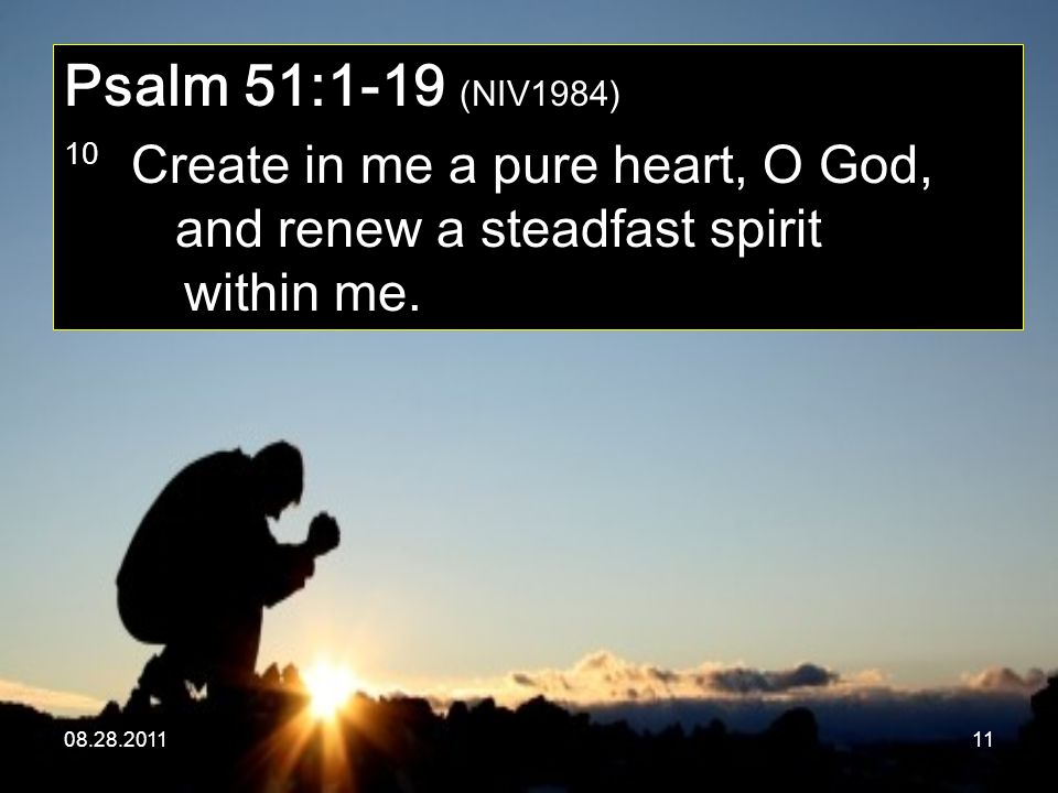 08.28.201111 Psalm 51:1-19 (NIV1984) 10 Create in me a pure heart, O God, and renew a steadfast spirit within me.