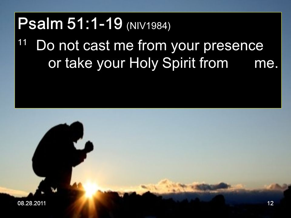 08.28.201112 Psalm 51:1-19 (NIV1984) 11 Do not cast me from your presence or take your Holy Spirit from me.