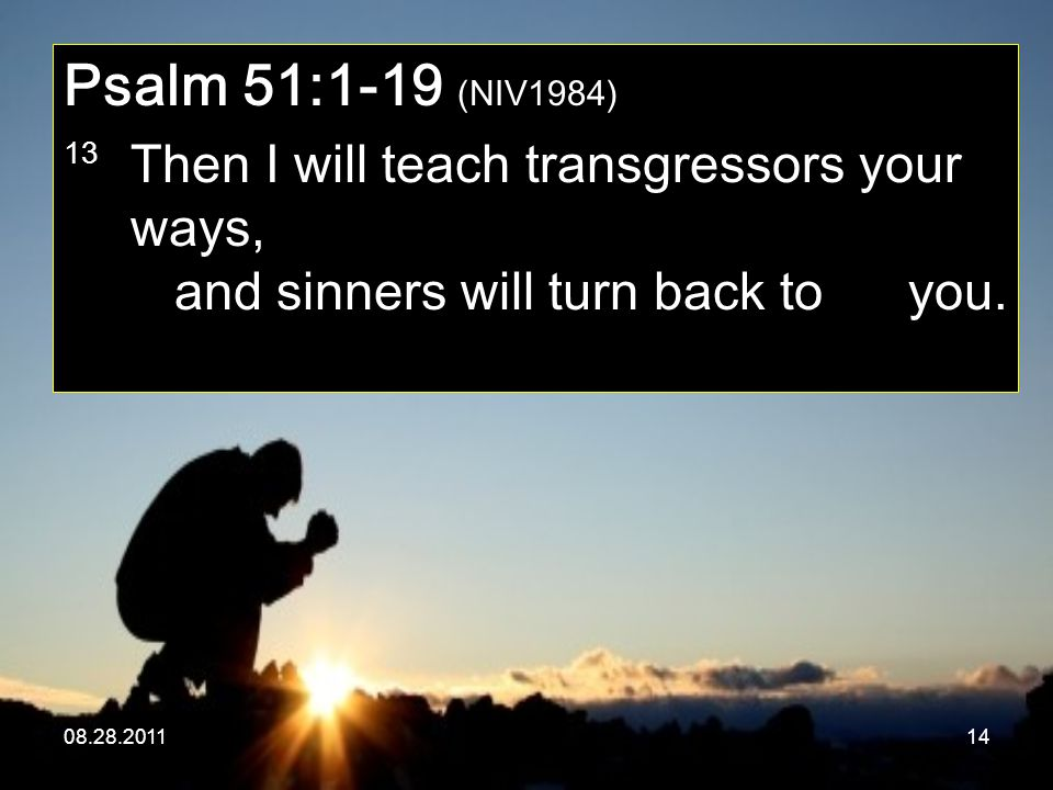 08.28.201114 Psalm 51:1-19 (NIV1984) 13 Then I will teach transgressors your ways, and sinners will turn back to you.
