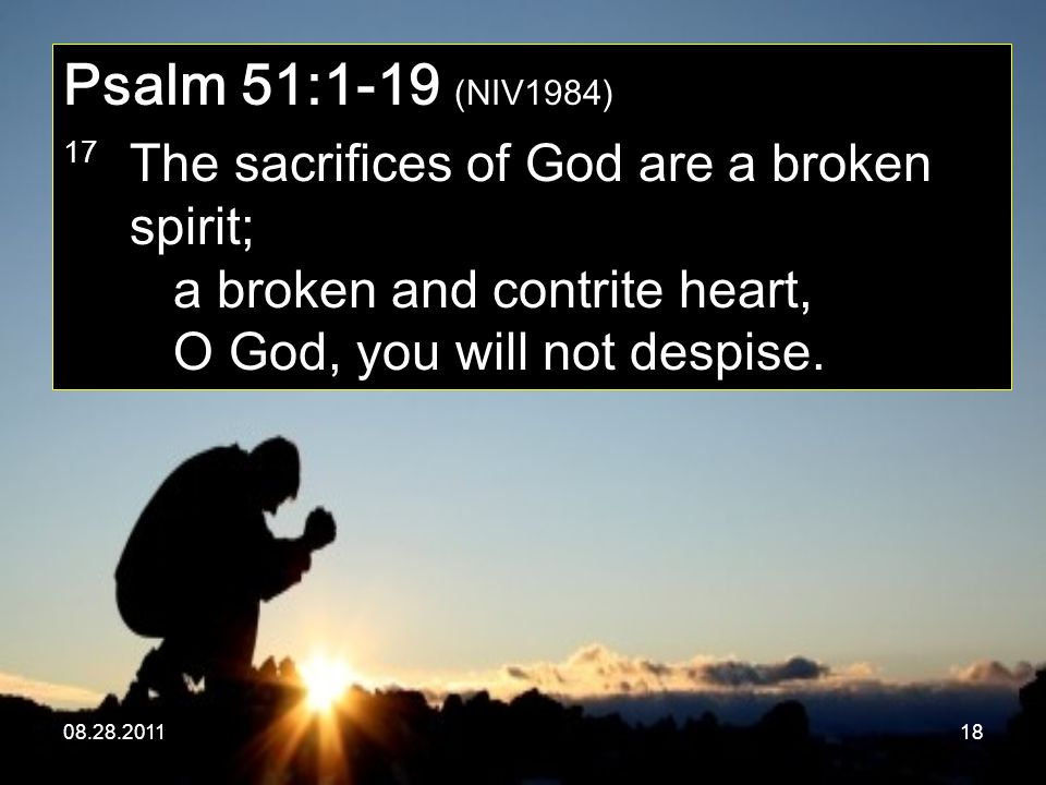 08.28.201118 Psalm 51:1-19 (NIV1984) 17 The sacrifices of God are a broken spirit; a broken and contrite heart, O God, you will not despise.