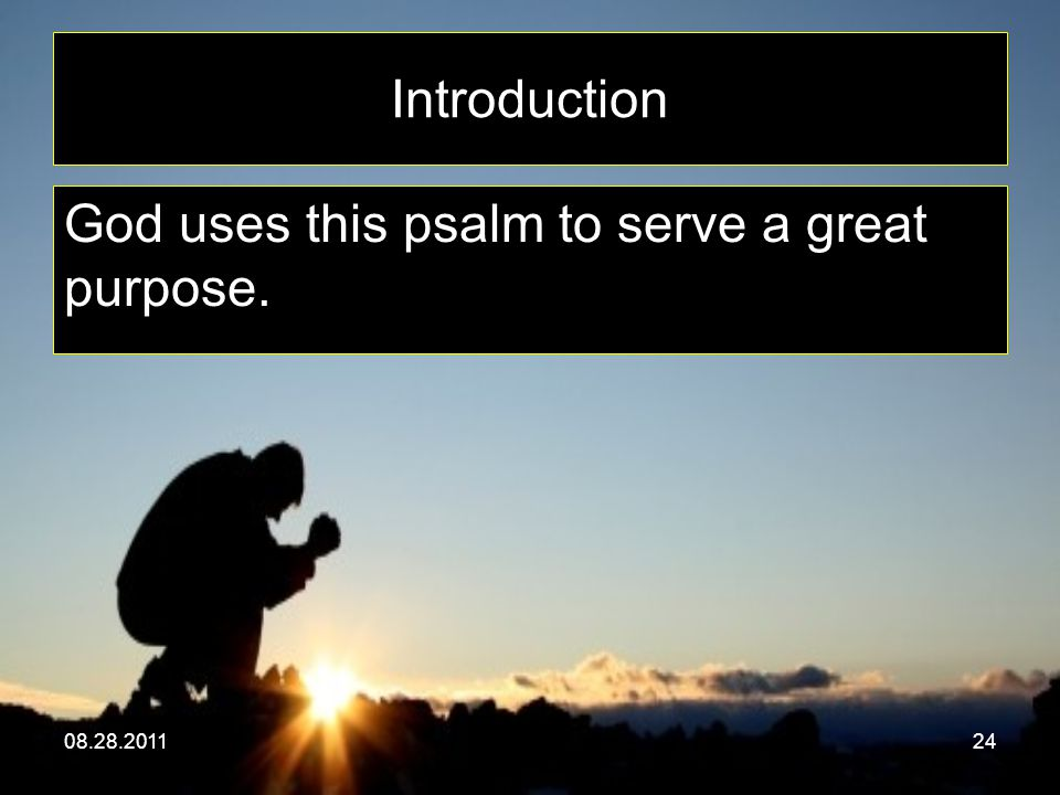 08.28.201124 Introduction God uses this psalm to serve a great purpose.