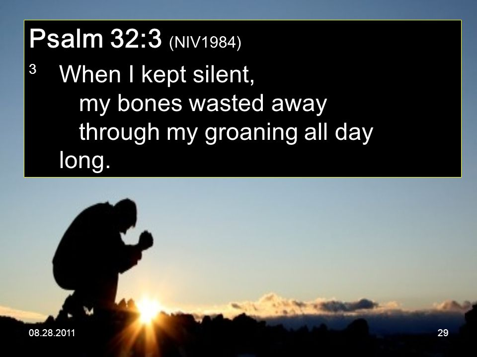 08.28.201129 Psalm 32:3 (NIV1984) 3 When I kept silent, my bones wasted away through my groaning all day long.