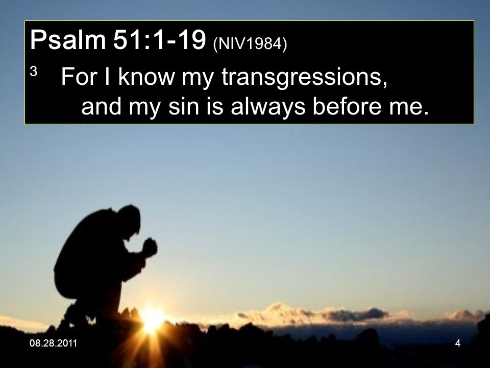 08.28.20114 Psalm 51:1-19 (NIV1984) 3 For I know my transgressions, and my sin is always before me.