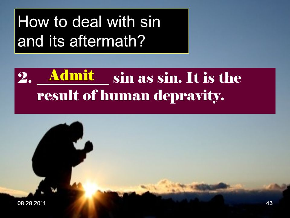 08.28.201143 How to deal with sin and its aftermath? 2.__________ sin as sin. It is the result of human depravity. Admit