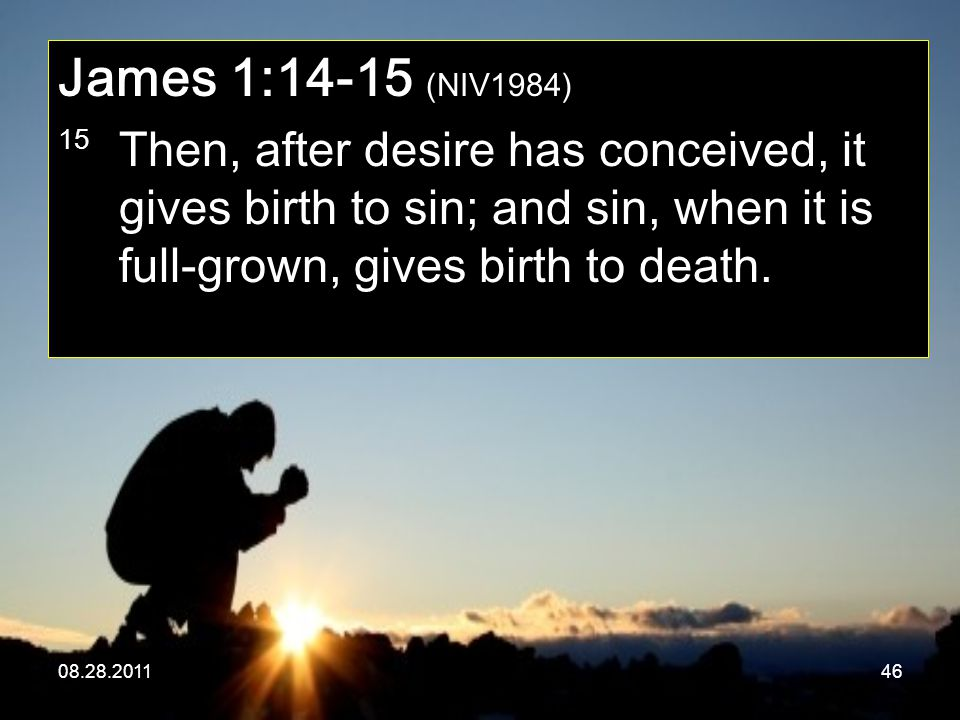 08.28.201146 James 1:14-15 (NIV1984) 15 Then, after desire has conceived, it gives birth to sin; and sin, when it is full-grown, gives birth to death.