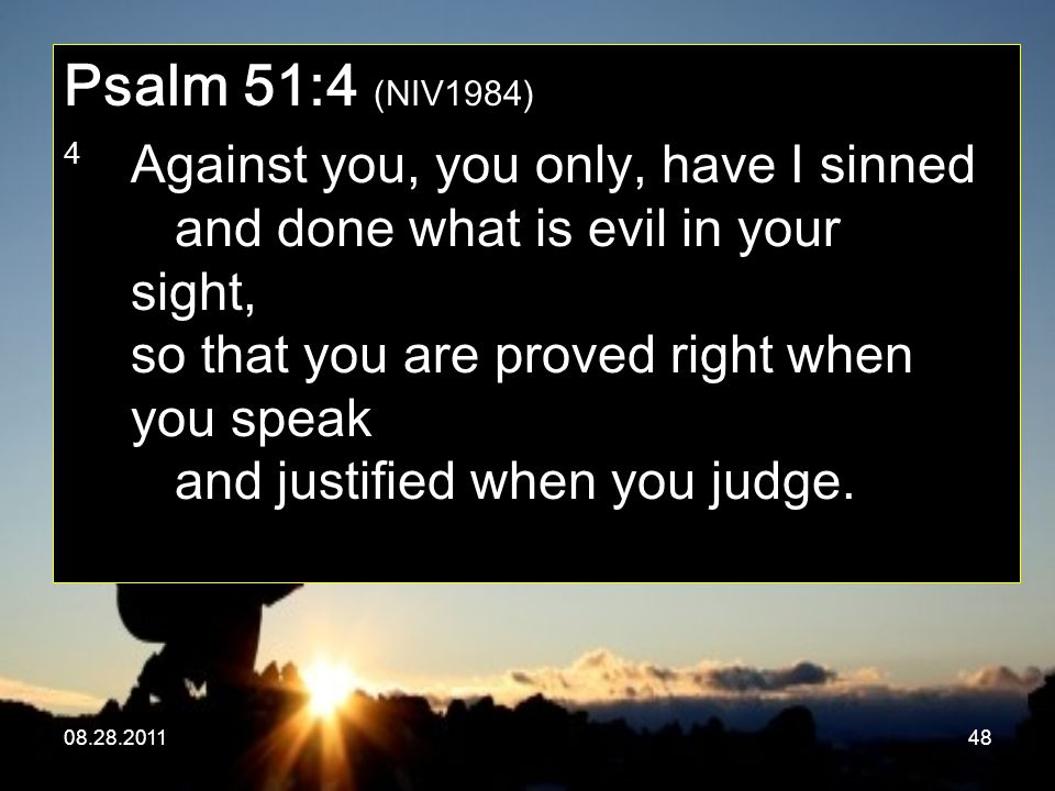 08.28.201148 Psalm 51:4 (NIV1984) 4 Against you, you only, have I sinned and done what is evil in your sight, so that you are proved right when you sp