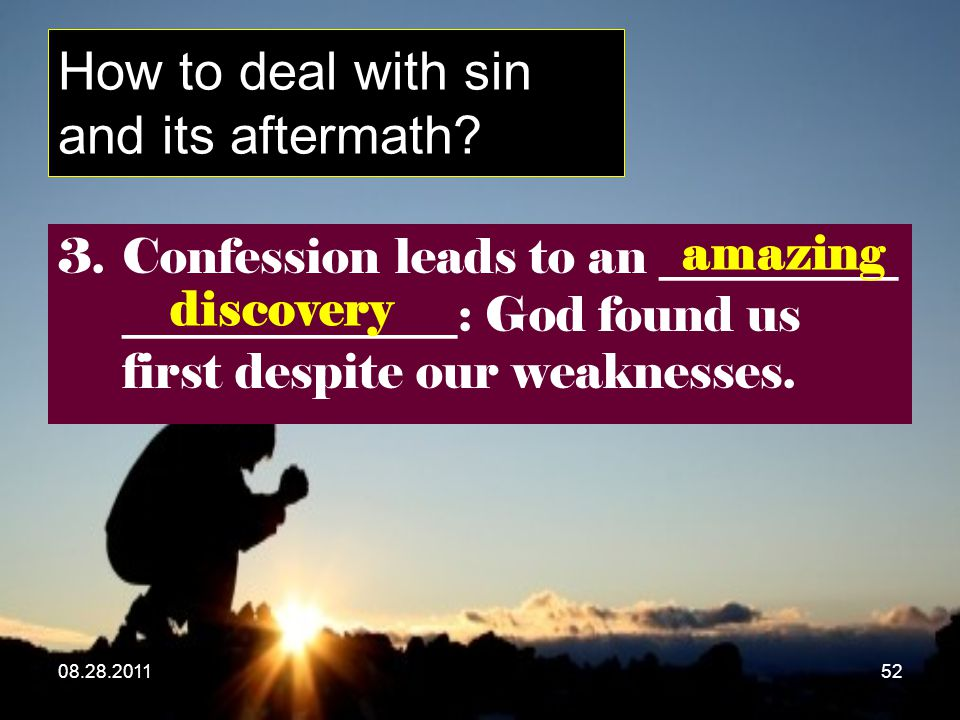 08.28.201152 How to deal with sin and its aftermath? 3.Confession leads to an __________ ______________: God found us first despite our weaknesses. am