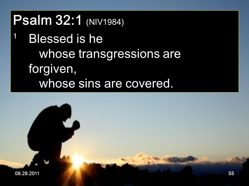 08.28.201155 Psalm 32:1 (NIV1984) 1 Blessed is he whose transgressions are forgiven, whose sins are covered.