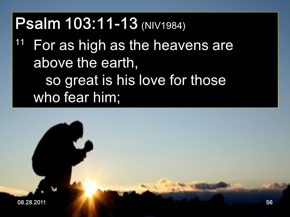 08.28.201156 Psalm 103:11-13 (NIV1984) 11 For as high as the heavens are above the earth, so great is his love for those who fear him;