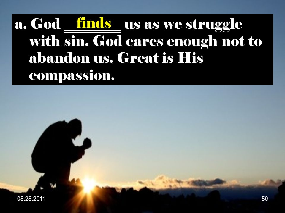 08.28.201159 a. God ________ us as we struggle with sin. God cares enough not to abandon us. Great is His compassion. finds