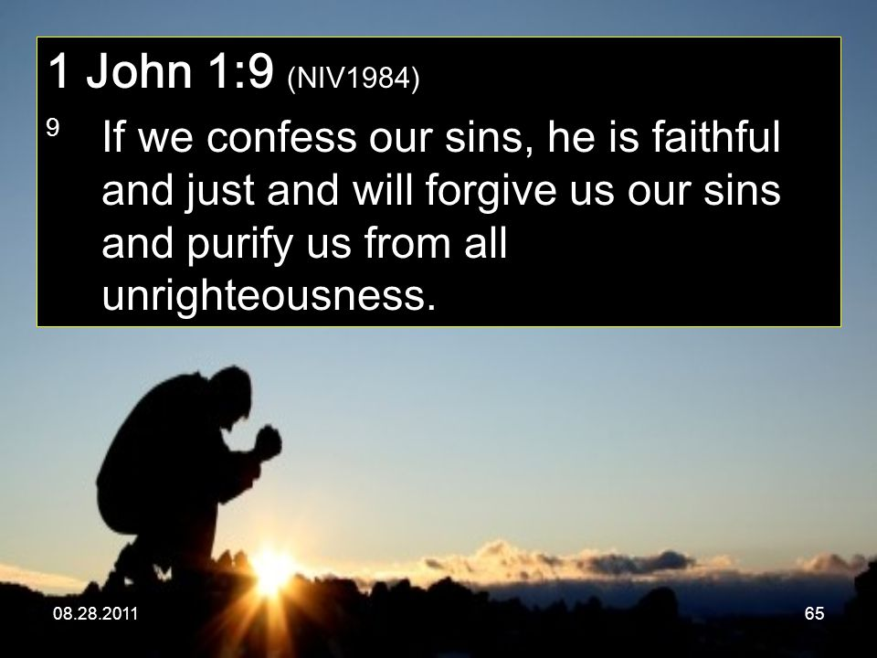 08.28.201165 1 John 1:9 (NIV1984) 9 If we confess our sins, he is faithful and just and will forgive us our sins and purify us from all unrighteousnes
