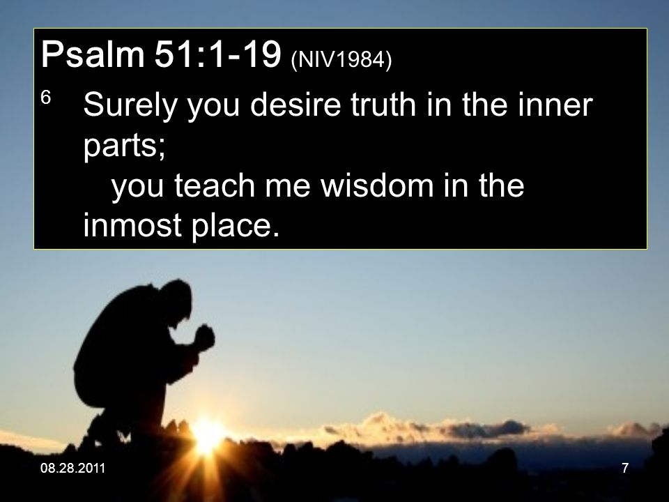 08.28.20117 Psalm 51:1-19 (NIV1984) 6 Surely you desire truth in the inner parts; you teach me wisdom in the inmost place.