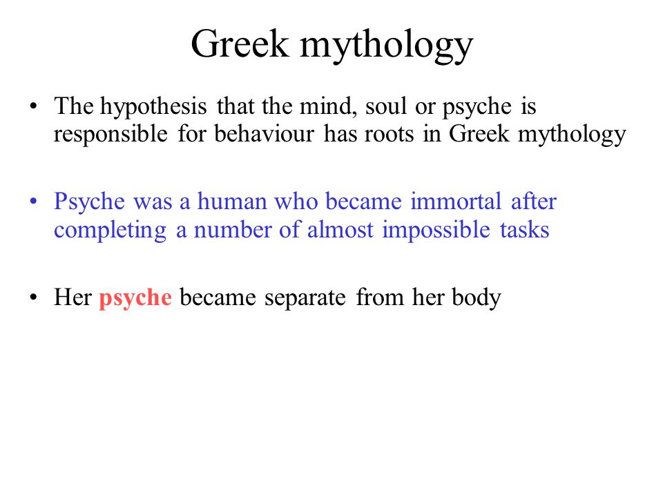 Greek mythology The hypothesis that the mind, soul or psyche is responsible for behaviour has roots in Greek mythology Psyche was a human who became immortal after completing a number of almost impossible tasks Her psyche became separate from her body