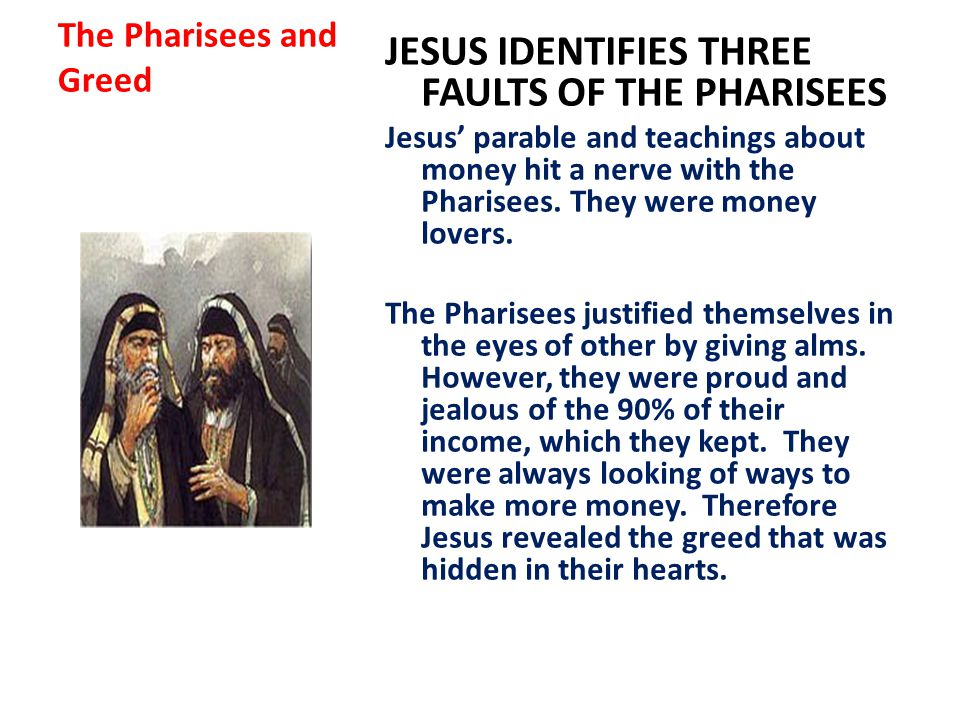 The Pharisees and Greed JESUS IDENTIFIES THREE FAULTS OF THE PHARISEES Jesus' parable and teachings about money hit a nerve with the Pharisees.