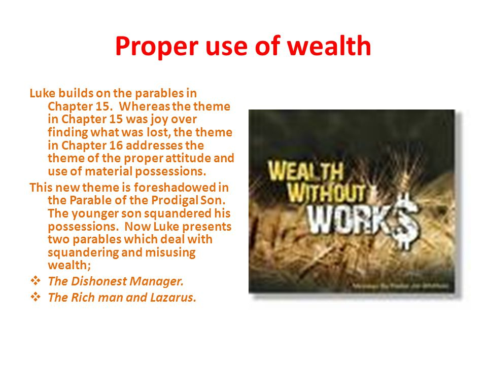 Proper use of wealth Luke builds on the parables in Chapter 15.
