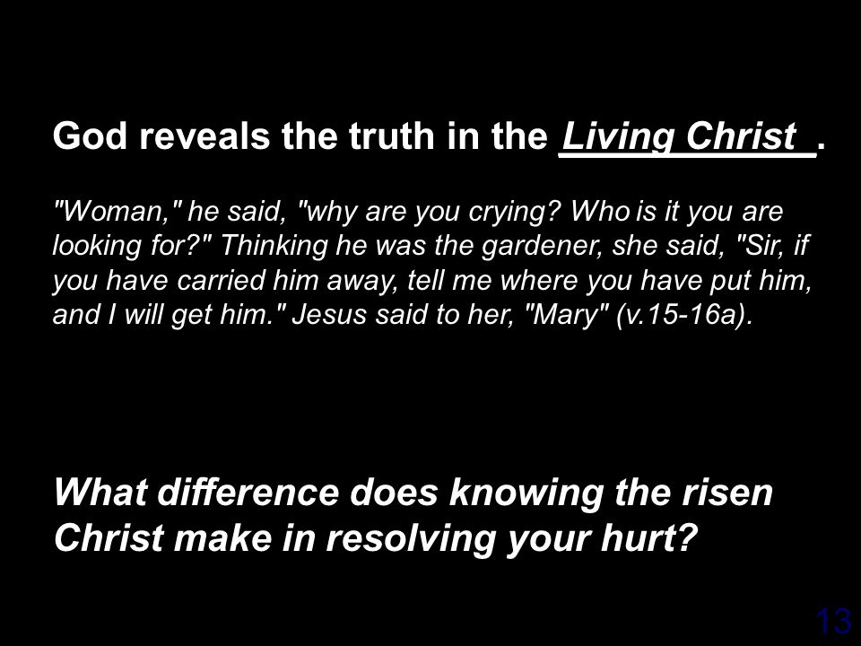 13 God reveals the truth in the ____________. Woman, he said, why are you crying.