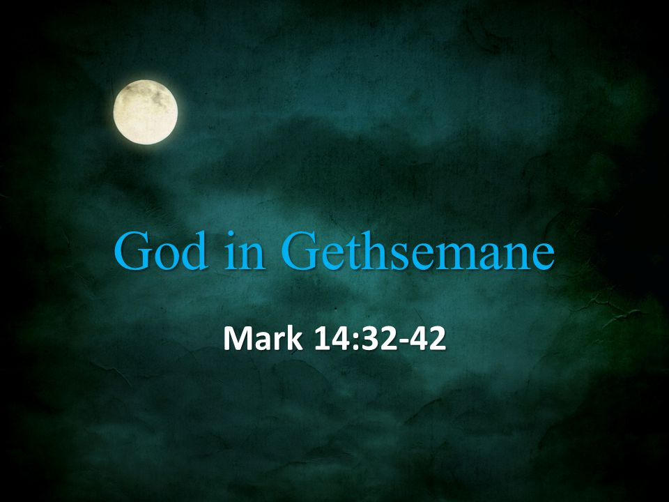 God in Gethsemane Mark 14:32-42
