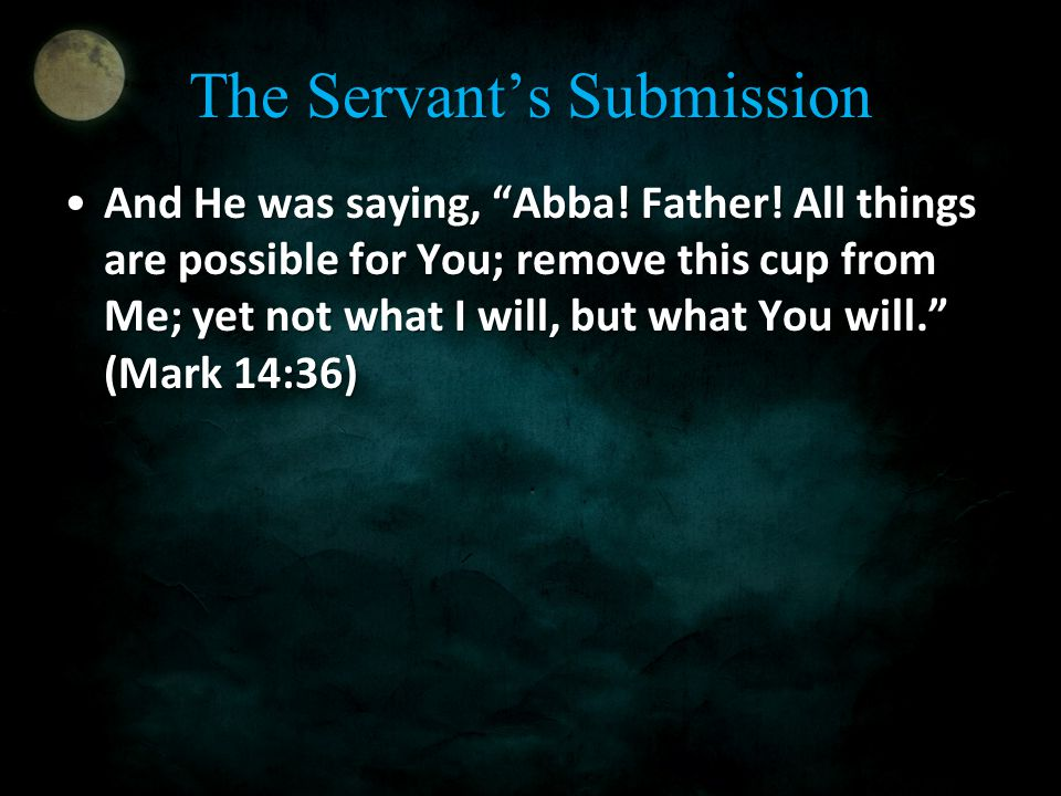 "The Servant's Submission And He was saying, ""Abba! Father! All things are possible for You; remove this cup from Me; yet not what I will, but what You"