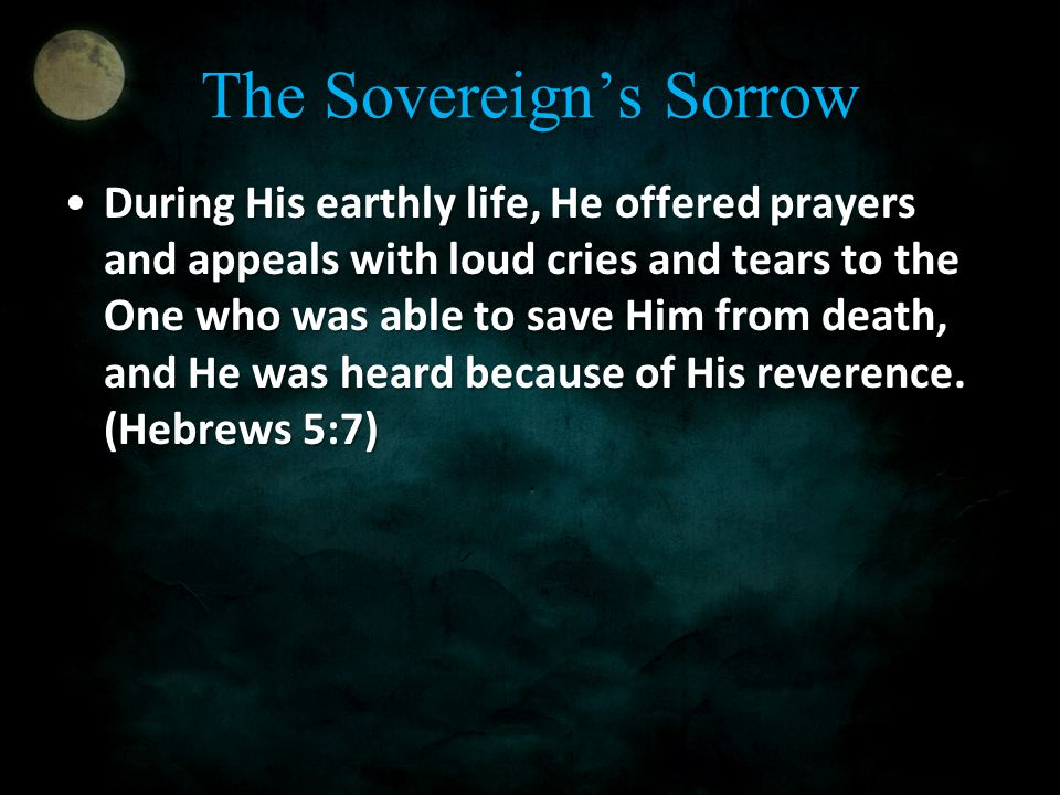 The Sovereign's Sorrow During His earthly life, He offered prayers and appeals with loud cries and tears to the One who was able to save Him from deat