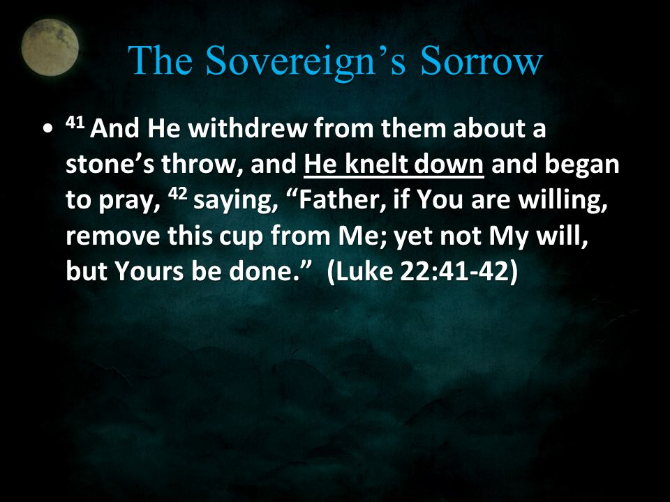 "The Sovereign's Sorrow 41 And He withdrew from them about a stone's throw, and He knelt down and began to pray, 42 saying, ""Father, if You are willing"