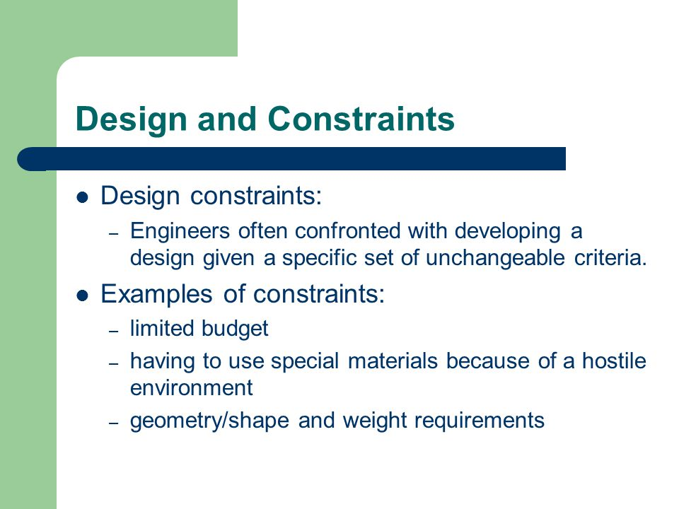 Design and Constraints Design constraints: – Engineers often confronted with developing a design given a specific set of unchangeable criteria.