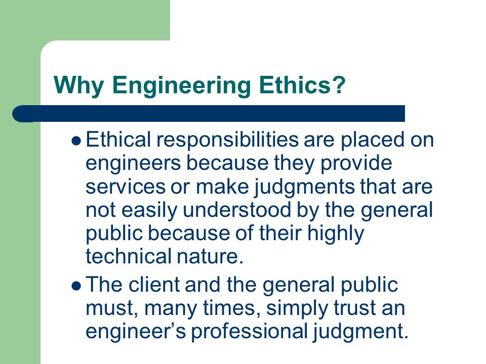 Ethical responsibilities are placed on engineers because they provide services or make judgments that are not easily understood by the general public because of their highly technical nature.