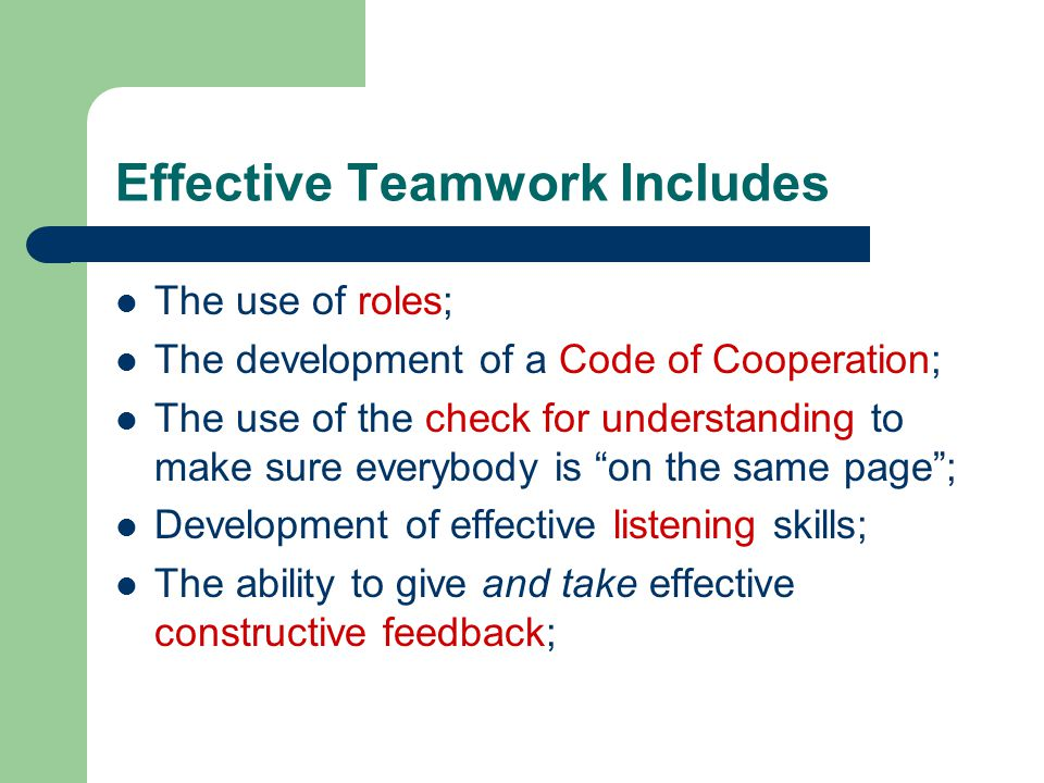 Effective Teamwork Includes The use of roles; The development of a Code of Cooperation; The use of the check for understanding to make sure everybody is on the same page ; Development of effective listening skills; The ability to give and take effective constructive feedback;
