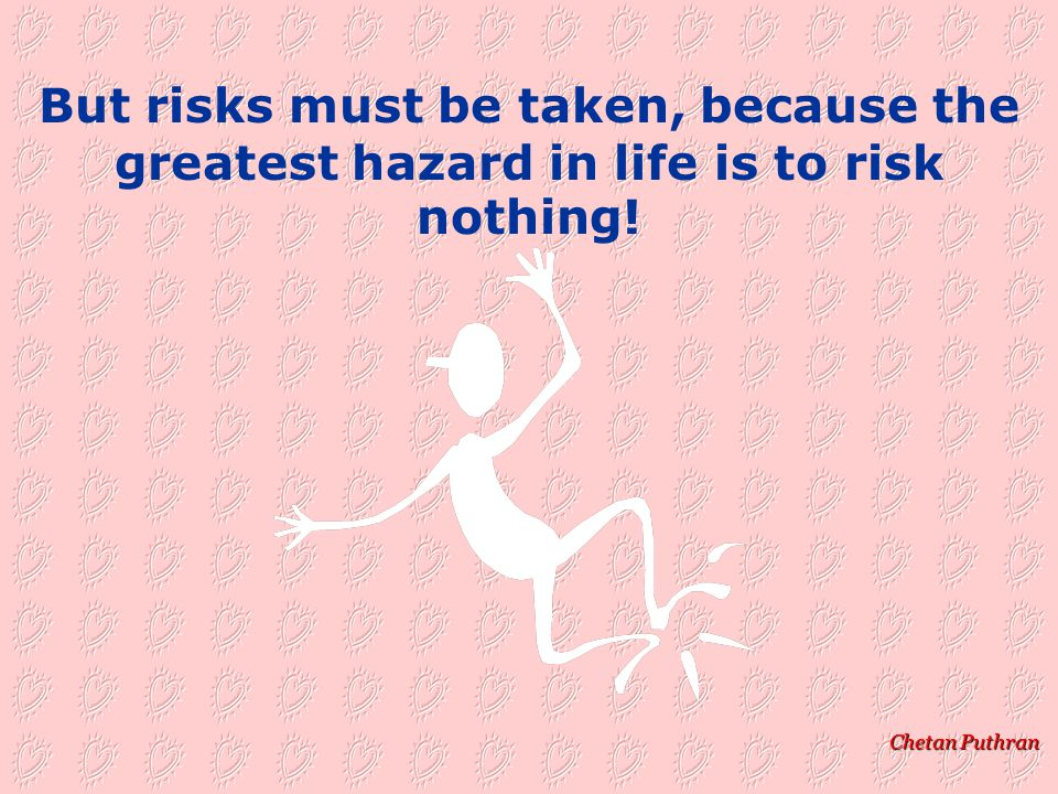 Chetan Puthran The person who risks nothing does nothing, has nothing, is nothing!