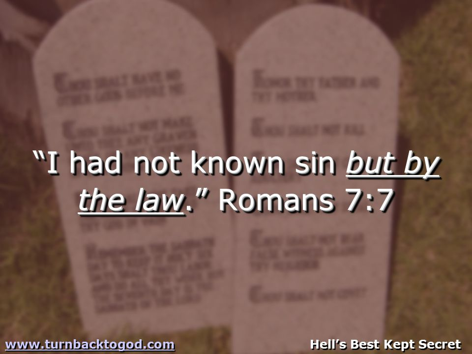 I had not known sin but by the law. Romans 7:7 I had not known sin but by the law. Romans 7:7 www.turnbacktogod.comwww.turnbacktogod.com Hell's Best Kept Secret www.turnbacktogod.comwww.turnbacktogod.com Hell's Best Kept Secret