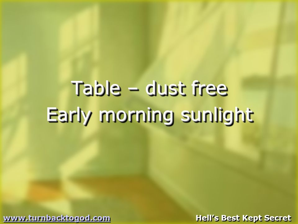 Table – dust free Early morning sunlight Table – dust free Early morning sunlight www.turnbacktogod.comwww.turnbacktogod.com Hell's Best Kept Secret www.turnbacktogod.comwww.turnbacktogod.com Hell's Best Kept Secret