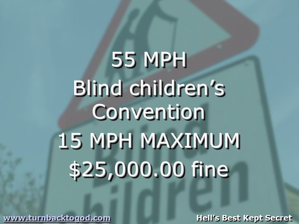 55 MPH Blind children's Convention 15 MPH MAXIMUM $25,000.00 fine 55 MPH Blind children's Convention 15 MPH MAXIMUM $25,000.00 fine www.turnbacktogod.comwww.turnbacktogod.com Hell's Best Kept Secret www.turnbacktogod.comwww.turnbacktogod.com Hell's Best Kept Secret
