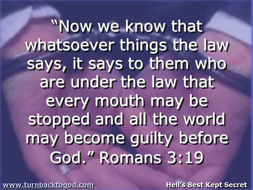 Now we know that whatsoever things the law says, it says to them who are under the law that every mouth may be stopped and all the world may become guilty before God. Romans 3:19 www.turnbacktogod.comwww.turnbacktogod.com Hell's Best Kept Secret www.turnbacktogod.comwww.turnbacktogod.com Hell's Best Kept Secret