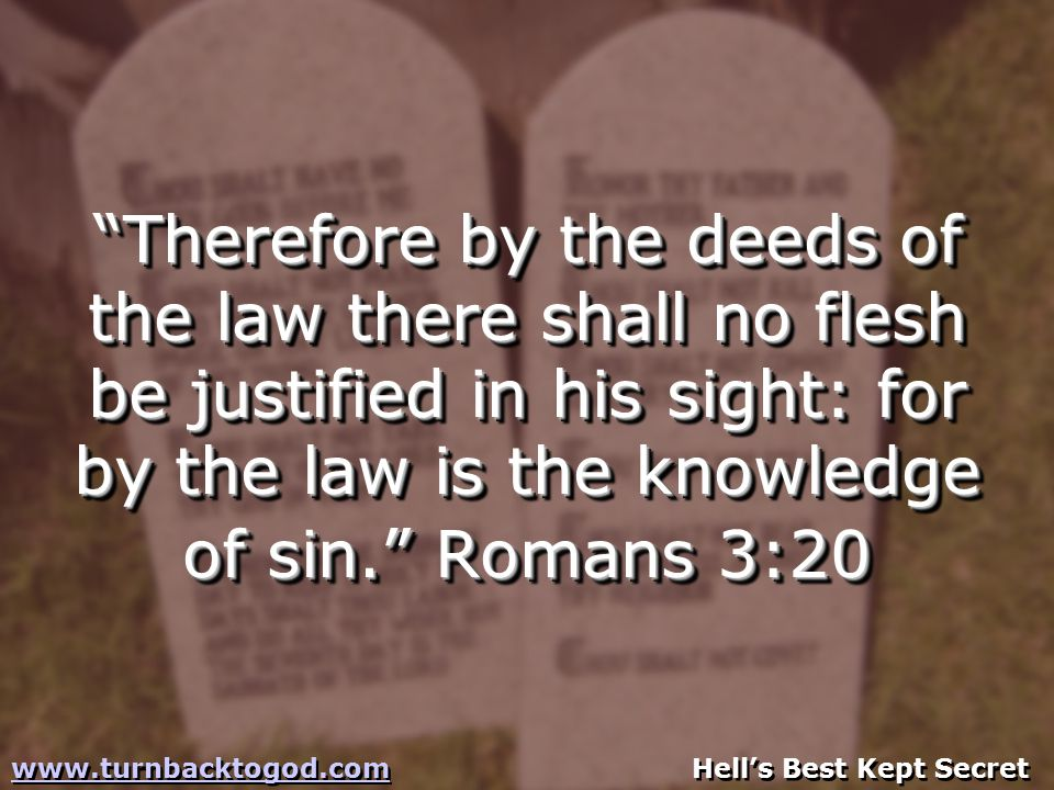 Therefore by the deeds of the law there shall no flesh be justified in his sight: for by the law is the knowledge of sin. Romans 3:20 www.turnbacktogod.comwww.turnbacktogod.com Hell's Best Kept Secret www.turnbacktogod.comwww.turnbacktogod.com Hell's Best Kept Secret