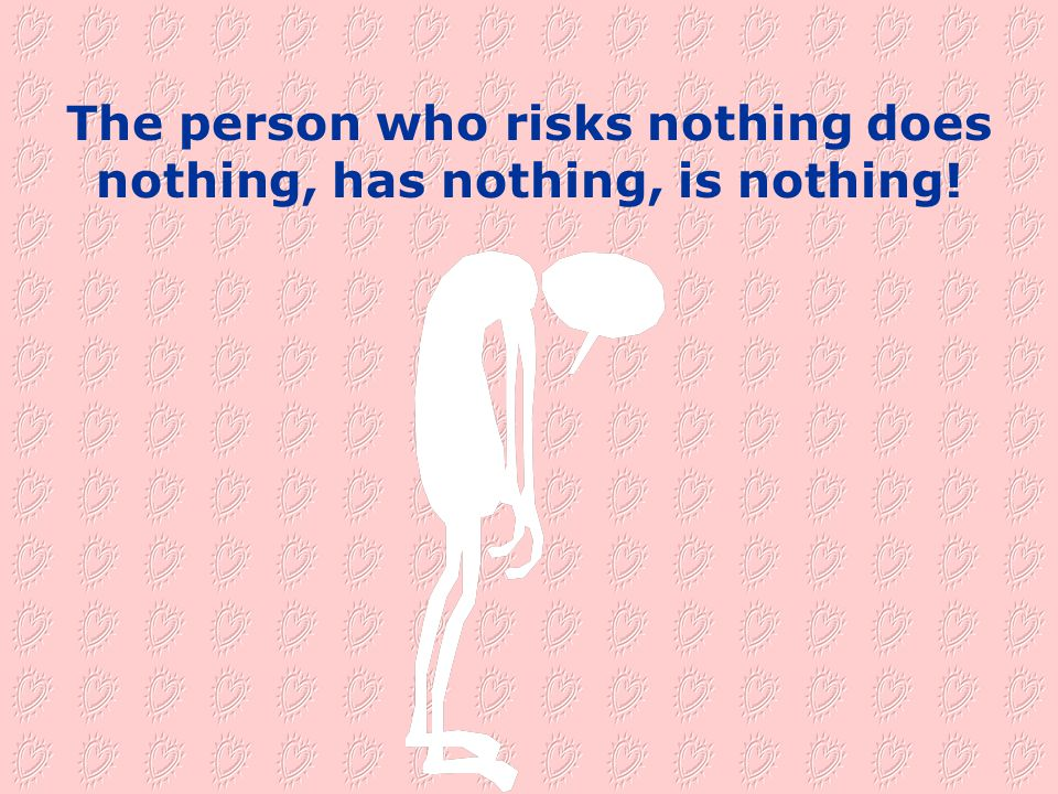The person who risks nothing does nothing, has nothing, is nothing!